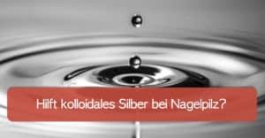 Kolloidales Silber gegen Nagelpilz – Anwendung oder Gefahr?